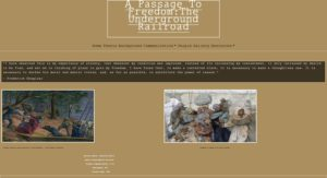 """A screenshot of a website. The backgroudn is tan and says """"A Passage To Freedom: The Underground Railroad."""" Under it, text says """"Home Thesis Background Communication. People Gallery Resources."""" A quote in white font on a dark brown box says, """" """"I have observed this in my experience of slavery,--that whenever my condition was improved, instead of its increasing my contentment, it only increased my desire to be free, and set me to thinking of plans to gain my freedom. I have found that, to make a contented slave, it is necessary to make a thoughtless one. It is necessary to darken his moral and mental vision, and, as far as possible, to annihilate the power of reason."""" The quote is attributed to Frederick Douglass. Under it are two illustrations. One of enslaved people helping each other escape. In the other, they find freedom in Canada."""