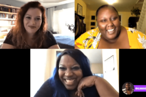 A Zoom conversation with three women: at the top right is Gilly Segal, a white woman with curly redhair and black t-shirt. To her right is Alanah Nichole Davis, a Black woman with a yellow, floral shirt. On the bottom, is Kimberly Jones, a Black woman with black hair dyed with blue streaks. She also wears a black shirt.
